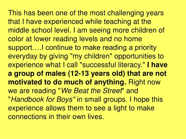 "This has been one of the most challenging years that I have experienced while teaching at the middle school level. I am seeing more children of color at lower reading levels and no home support….I continue to make reading a priority everyday by giving ""my children"" opportunities to experience what I call ""successful literacy."""