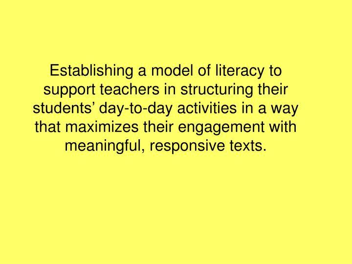 Establishing a model of literacy to support teachers in structuring their students' day-to-day activities in a way that maximizes their engagement with meaningful, responsive texts.