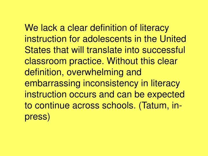 We lack a clear definition of literacy instruction for adolescents in the United States that will translate into successful classroom practice. Without this clear definition, overwhelming and embarrassing inconsistency in literacy instruction occurs and can be expected to continue across schools. (Tatum, in-press)