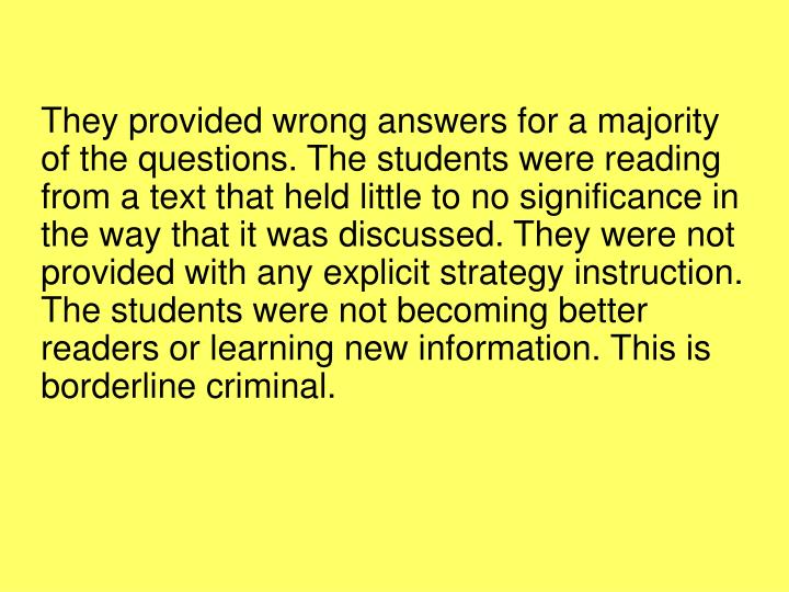 They provided wrong answers for a majority of the questions. The students were reading from a text that held little to no significance in the way that it was discussed. They were not provided with any explicit strategy instruction. The students were not becoming better readers or learning new information. This is borderline criminal.
