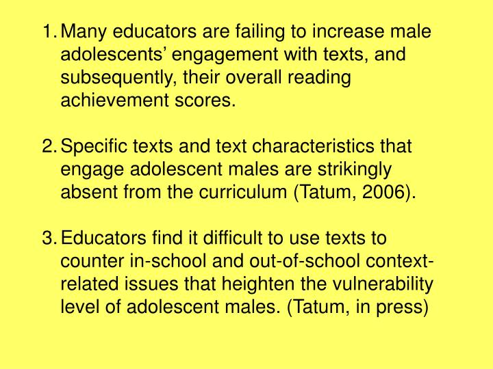 Many educators are failing to increase male adolescents' engagement with texts, and subsequently, their overall reading achievement scores.