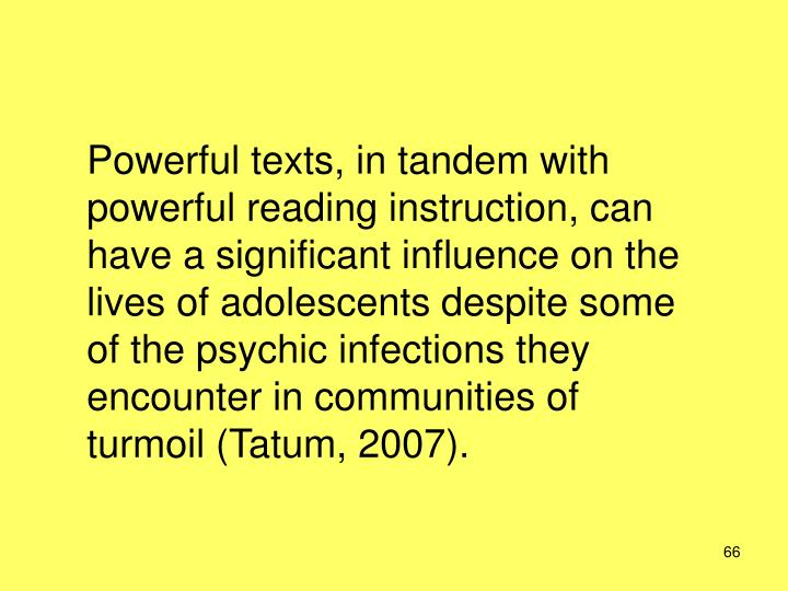 Powerful texts, in tandem with powerful reading instruction, can have a significant influence on the lives of adolescents despite some of the psychic infections they encounter in communities of turmoil (Tatum, 2007).