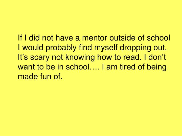 If I did not have a mentor outside of school I would probably find myself dropping out. It's scary not knowing how to read. I don't want to be in school…. I am tired of being made fun of.
