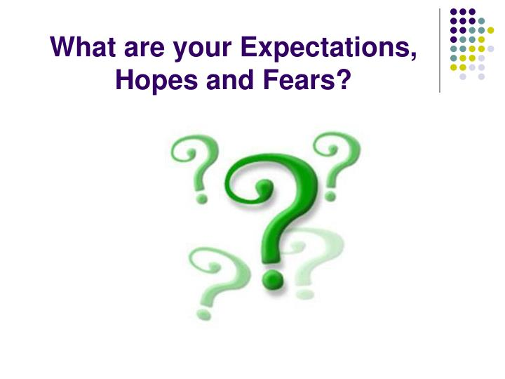 What are your Expectations, Hopes and Fears?