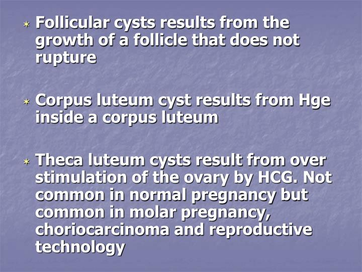 Follicular cysts results from the growth of a follicle that does not rupture
