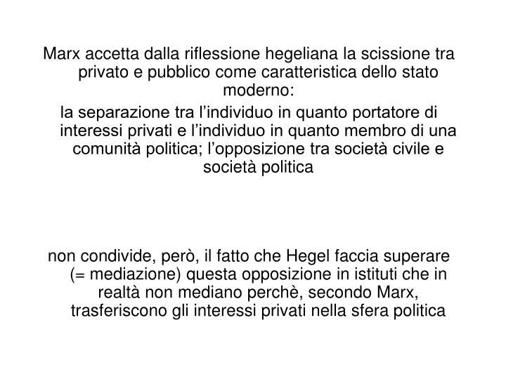 Marx accetta dalla riflessione hegeliana la scissione tra privato e pubblico come caratteristica dello stato moderno: