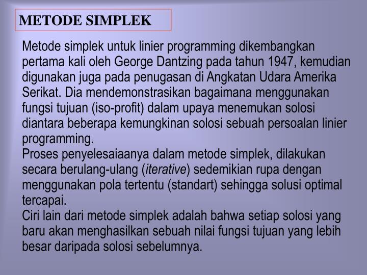Metode simplek untuk linier programming dikembangkan pertama kali oleh George Dantzing pada tahun 1947, kemudian digunakan juga pada penugasan di Angkatan Udara Amerika Serikat. Dia mendemonstrasikan bagaimana menggunakan fungsi tujuan (iso-profit) dalam upaya menemukan solosi diantara beberapa kemungkinan solosi sebuah persoalan linier programming.