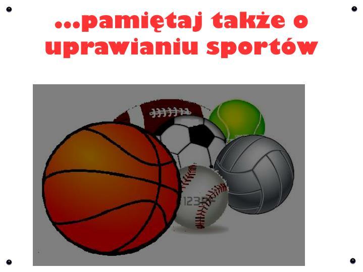...pamiętaj także o uprawianiu sportów