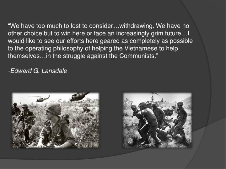"""We have too much to lost to consider…withdrawing. We have no other choice but to win here or face an increasingly grim future…I would like to see our efforts here geared as completely as possible to the operating philosophy of helping the Vietnamese to help themselves…in the struggle against the Communists."""