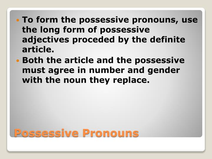 To form the possessive pronouns, use the long form of possessive adjectives proceded by the definite article.