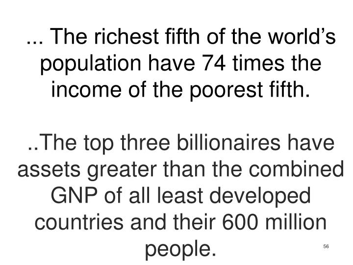 ... The richest fifth of the world's population have 74 times the income of the poorest fifth.