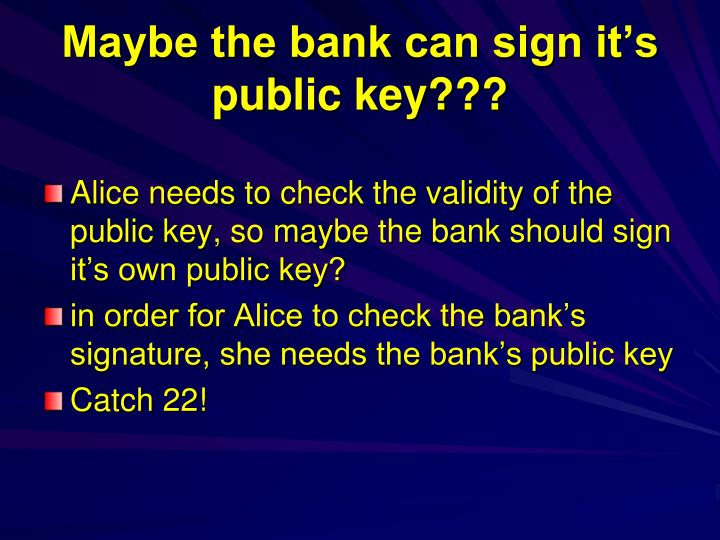 Maybe the bank can sign it's public key???
