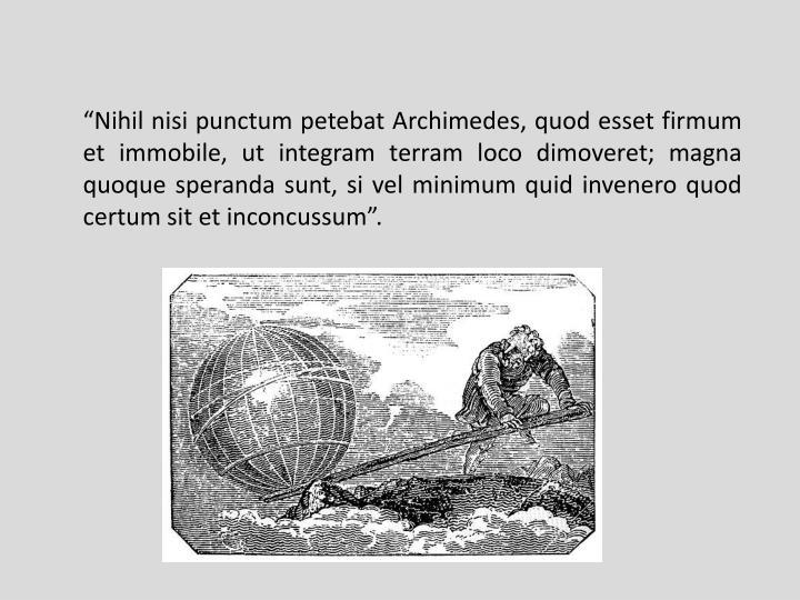 """""""Nihil nisi punctum petebat Archimedes, quod esset firmum et immobile, ut integram terram loco dimoveret; magna quoque speranda sunt, si vel minimum quid invenero quod certum sit et inconcussum""""."""