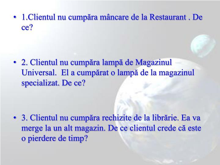 1.Clientul nu cumpra mncare de la Restaurant . De ce?
