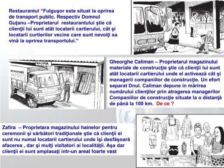 Restaurantul Fulguor este situat la oprirea de transport public. Respectiv Domnul Guanu Proprietarul  restaurantului tie c clienii lui sunt att locatarii cartierului, ct i locatarii curtierilor vecine care sunt nevoii sa vin la oprirea transportului.