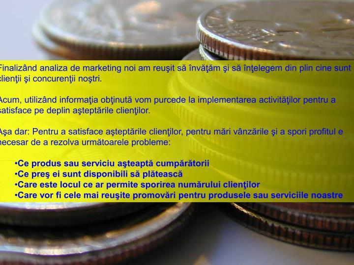 Finaliznd analiza de marketing noi am reuit s nvm i s nelegem din plin cine sunt clienii i concurenii notri