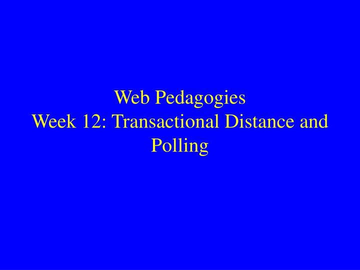 Web pedagogies week 12 transactional distance and polling