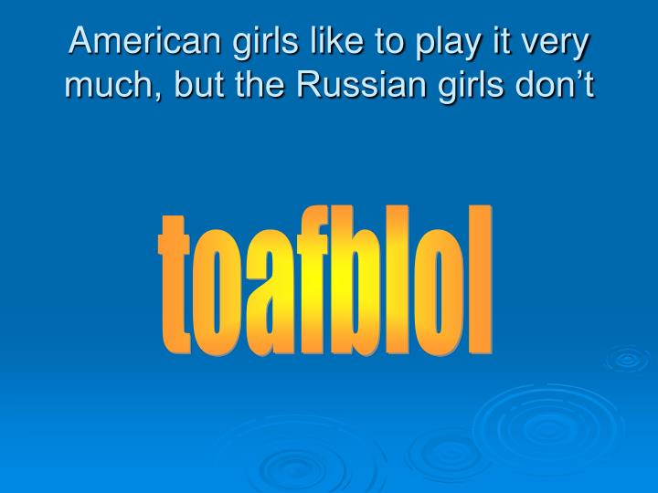 American girls like to play it very much, but the Russian girls don't