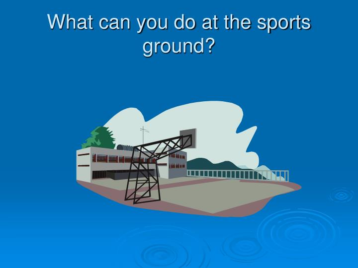 What can you do at the sports ground?