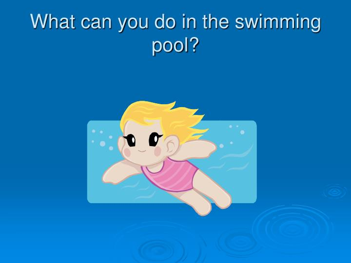 What can you do in the swimming pool?