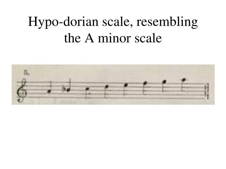 Hypo-dorian scale, resembling the A minor scale