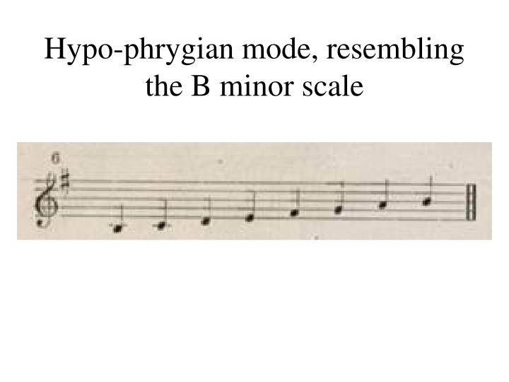 Hypo-phrygian mode, resembling the B minor scale