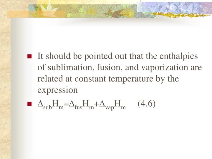 It should be pointed out that the enthalpies of sublimation, fusion, and vaporization are related at constant temperature by the expression