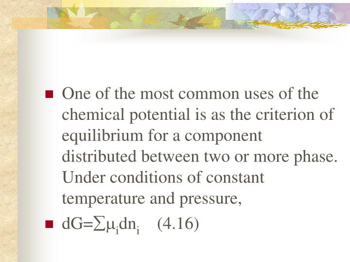 One of the most common uses of the chemical potential is as the criterion of equilibrium for a component distributed between two or more phase. Under conditions of constant temperature and pressure,