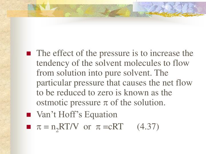 The effect of the pressure is to increase the tendency of the solvent molecules to flow from solution into pure solvent. The particular pressure that causes the net flow to be reduced to zero is known as the ostmotic pressure