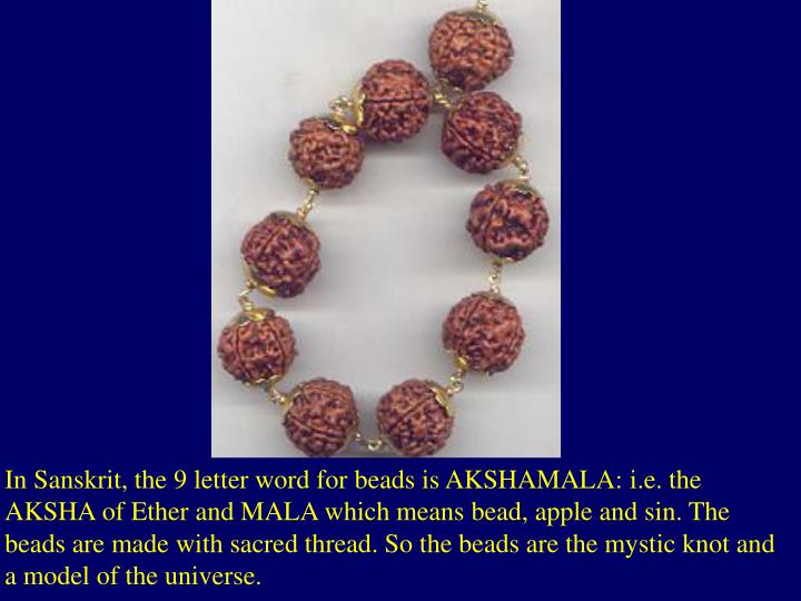 In Sanskrit, the 9 letter word for beads is AKSHAMALA: i.e. the AKSHA of Ether and MALA which means bead, apple and sin. The beads are made with sacred thread. So the beads are the mystic knot and a model of the universe.