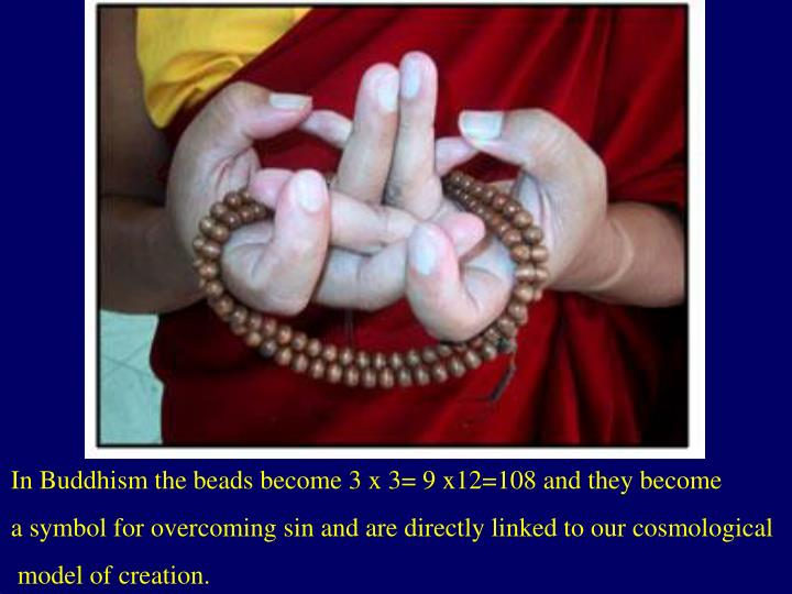 In Buddhism the beads become 3 x 3= 9 x12=108 and they become