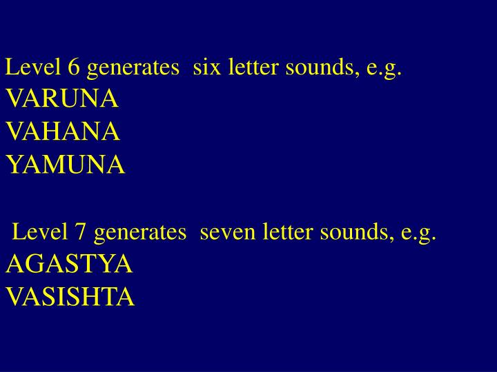 Level 6 generates  six letter sounds, e.g.