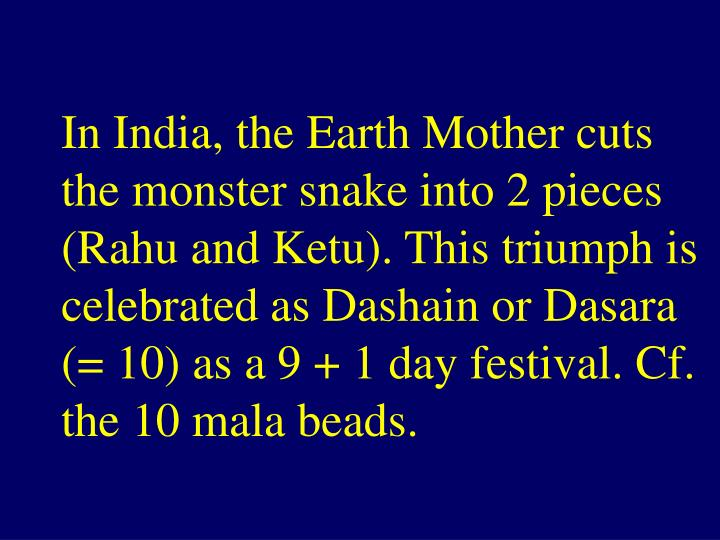 In India, the Earth Mother cuts the monster snake into 2 pieces (Rahu and Ketu). This triumph is celebrated as Dashain or Dasara (= 10) as a 9 + 1 day festival. Cf. the 10 mala beads.