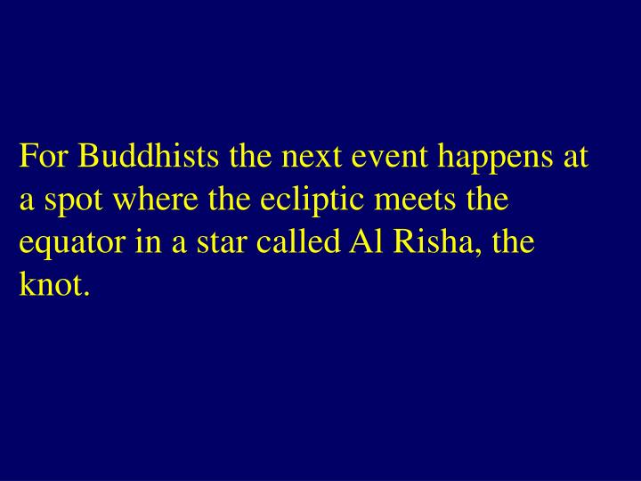 For Buddhists the next event happens at a spot where the ecliptic meets the equator in a star called Al Risha, the knot.