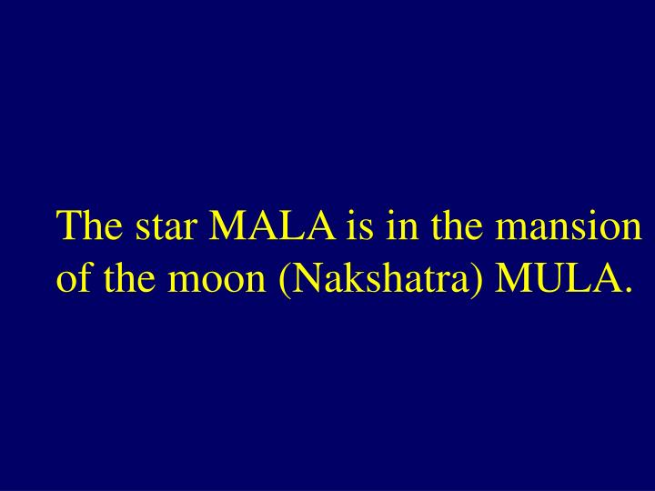 The star MALA is in the mansion of the moon (Nakshatra) MULA.