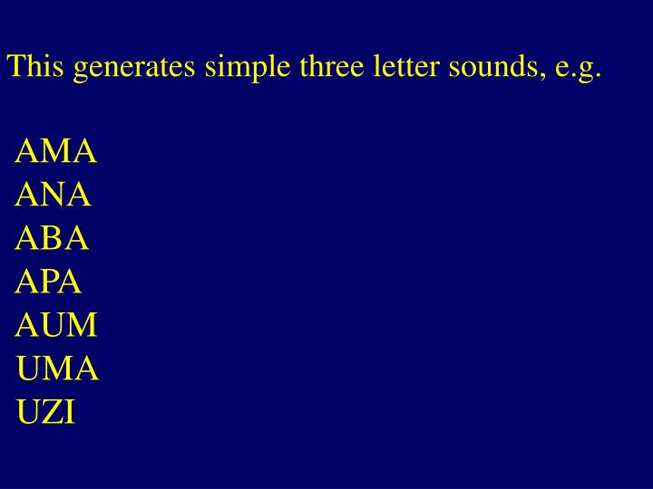 This generates simple three letter sounds, e.g.