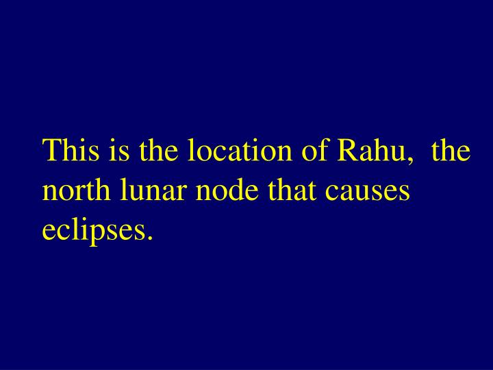This is the location of Rahu,  the north lunar node that causes eclipses.