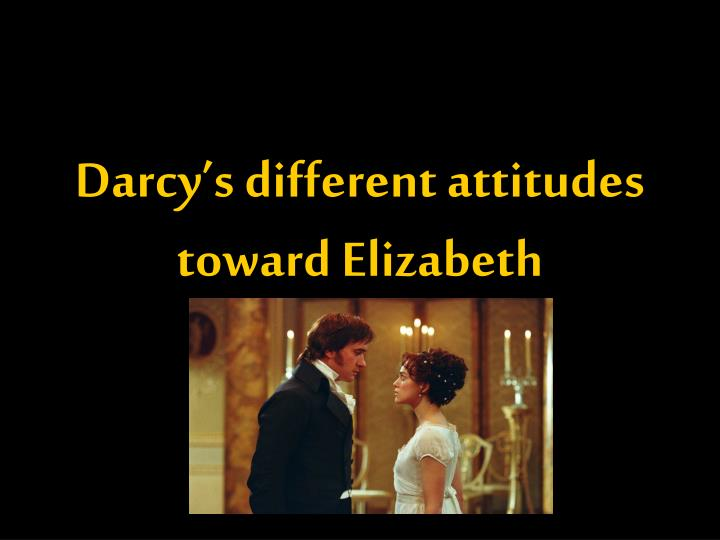 Darcy's different attitudes toward Elizabeth