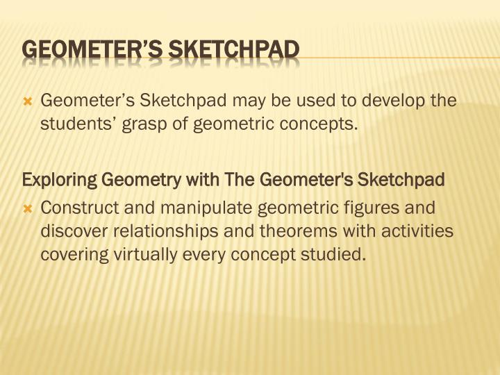 Geometer's Sketchpad may be used to develop the students' grasp of geometric concepts.