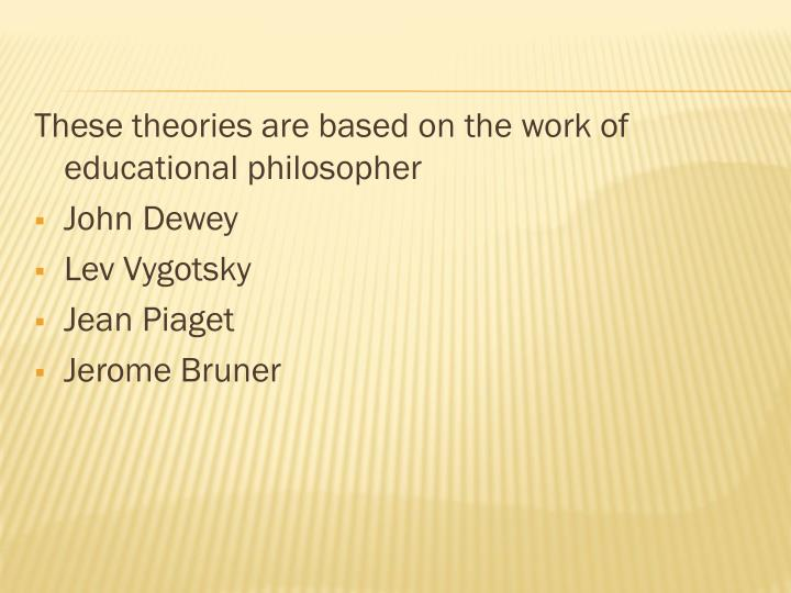These theories are based on the work of educational philosopher