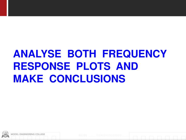 ANALYSE  BOTH  FREQUENCY RESPONSE  PLOTS  AND MAKE  CONCLUSIONS