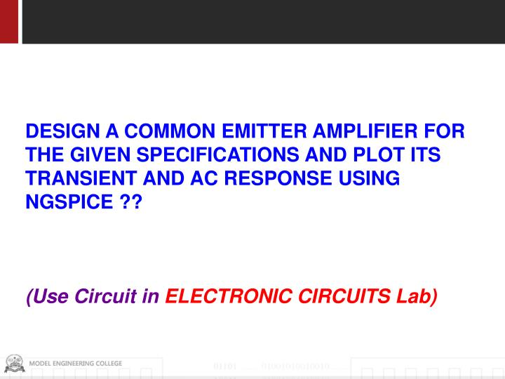 DESIGN A COMMON EMITTER AMPLIFIER FOR THE GIVEN SPECIFICATIONS AND PLOT ITS TRANSIENT AND AC RESPONSE USING NGSPICE ??