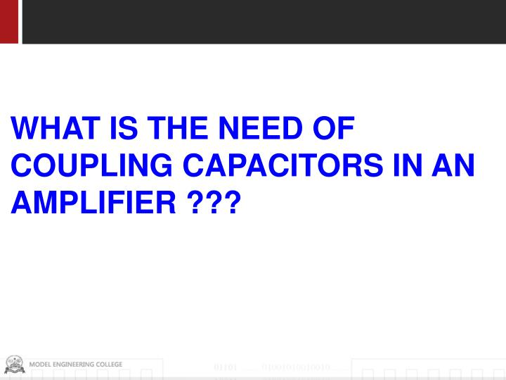 WHAT IS THE NEED OF COUPLING CAPACITORS IN AN AMPLIFIER ???
