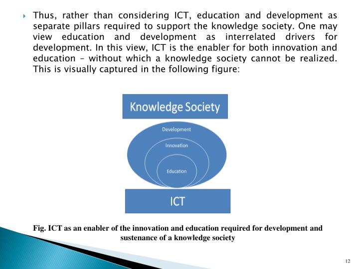 Thus, rather than considering ICT, education and development as separate pillars required to support the knowledge society. One may view education and development as interrelated drivers for development. In this view, ICT is the enabler for both innovation and education  without which a knowledge society cannot be realized. This is visually captured in the following figure: