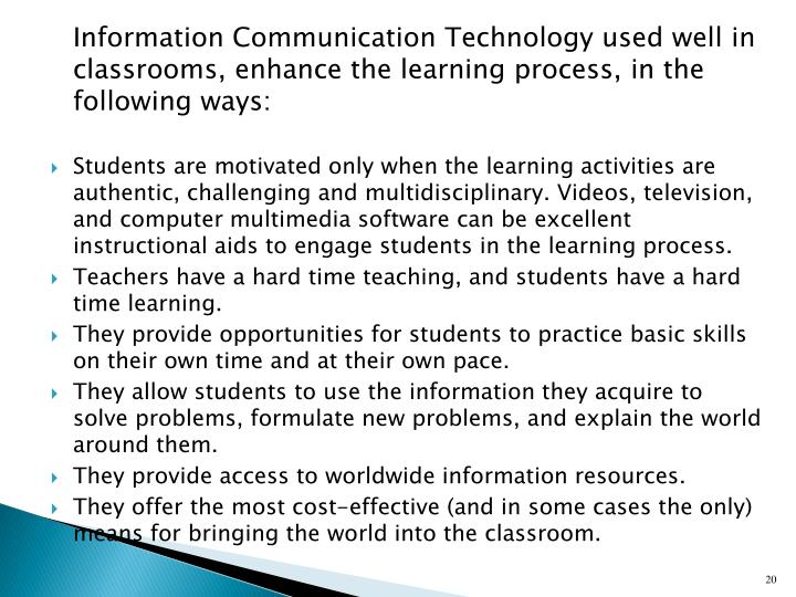 Information Communication Technology used well in classrooms, enhance the learning process, in the following ways: