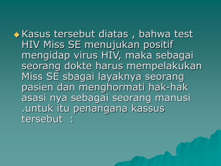 Kasus tersebut diatas , bahwa test HIV Miss SE menujukan positif mengidap virus HIV, maka sebagai seorang dokte harus mempelakukan Miss SE sbagai layaknya seorang pasien dan menghormati hak-hak asasi nya sebagai seorang manusi .untuk itu penangana kassus tersebut  :