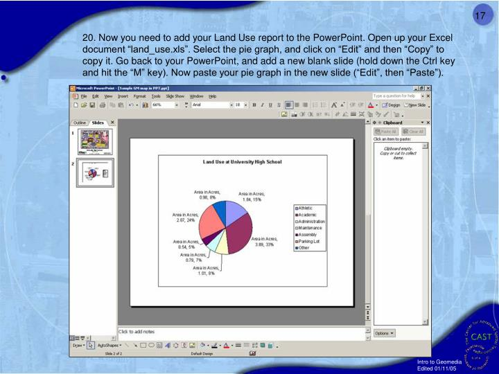 20. Now you need to add your Land Use report to the PowerPoint. Open up your Excel document land_use.xls. Select the pie graph, and click on Edit and then Copy to copy it. Go back to your PowerPoint, and add a new blank slide (hold down the Ctrl key and hit the M key). Now paste your pie graph in the new slide (Edit, then Paste).