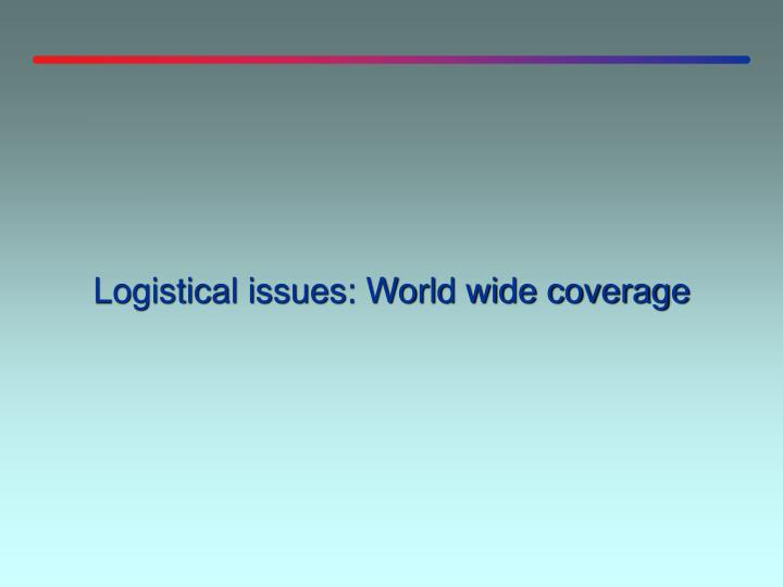 Logistical issues: World wide coverage