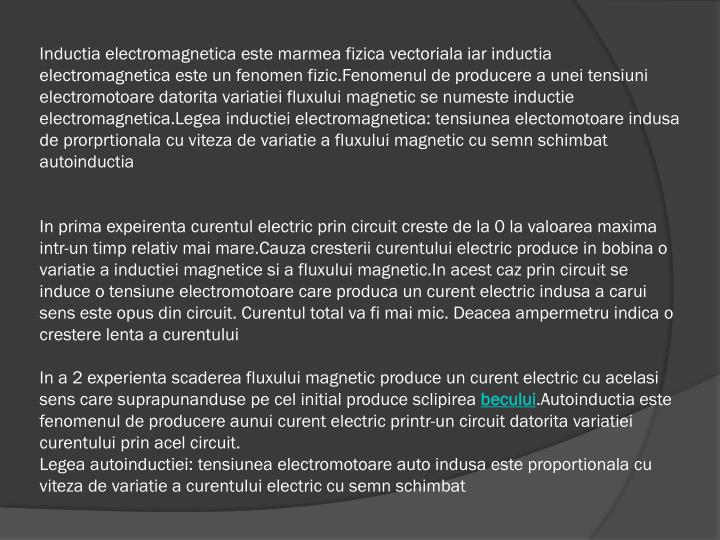 Inductia electromagnetica este marmea fizica vectoriala iar inductia electromagnetica este un fenomen fizic.Fenomenul de producere a unei tensiuni electromotoare datorita variatiei fluxului magnetic se numeste inductie electromagnetica.Legea inductiei electromagnetica: tensiunea electomotoare indusa de prorprtionala cu viteza de variatie a fluxului magnetic cu semn schimbat autoinductia