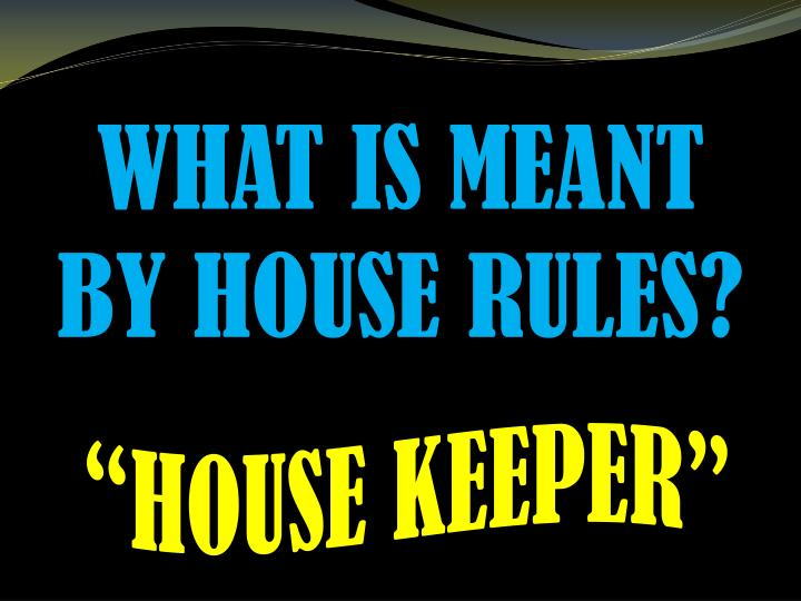WHAT IS MEANT BY HOUSE RULES?